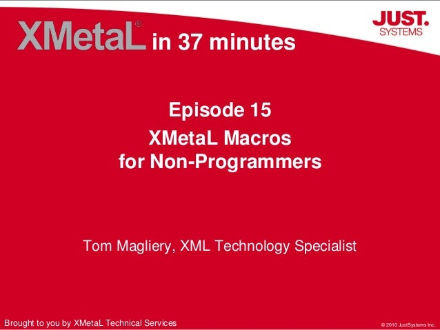 © 2010 JustSystems Inc.© 2010 JustSystems Inc. in 37 minutes Episode 15 XMetaL Macros for Non-Programmers Brought to you b...