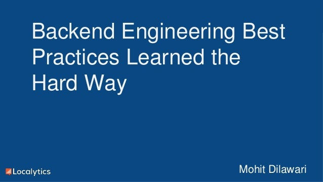 Confidential and Proprietary Backend Engineering Best Practices Learned the Hard Way Mohit Dilawari