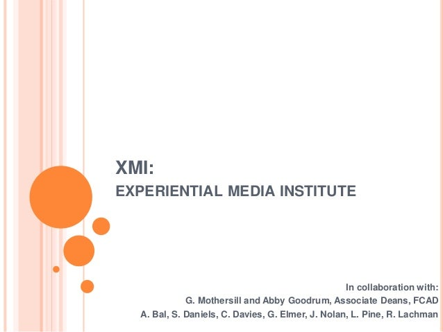 XMI: EXPERIENTIAL MEDIA INSTITUTE In collaboration with: G. Mothersill and Abby Goodrum, Associate Deans, FCAD A. Bal, S. ...