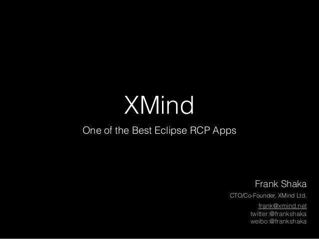 XMind One of the Best Eclipse RCP Apps frank@xmind.net twitter:@frankshaka weibo:@frankshaka Frank Shaka CTO/Co-Founder, X...