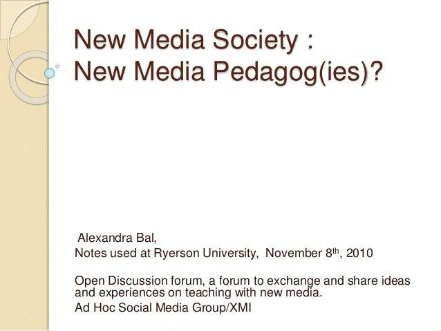 New Media Society : New Media Pedagog(ies)? Alexandra Bal, Notes used at Ryerson University, November 8th, 2010 Open Discu...