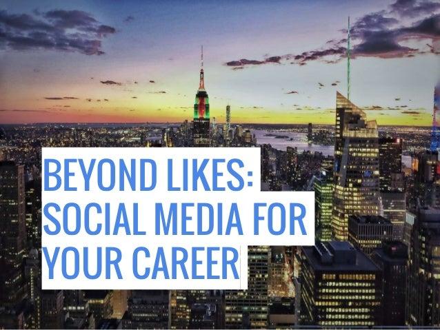 BEYOND LIKES: SOCIAL MEDIA FOR YOUR CAREER
