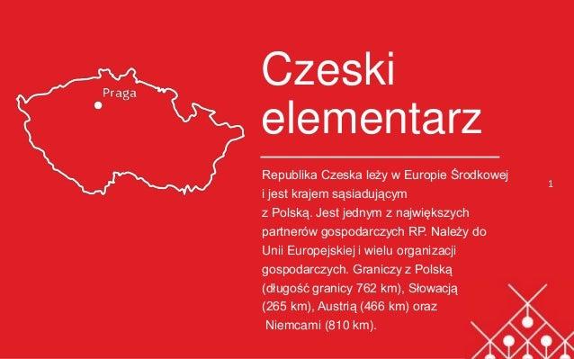 1 Czeski elementarz Republika Czeska leży w Europie Środkowej i jest krajem sąsiadującym z Polską. Jest jednym z największ...