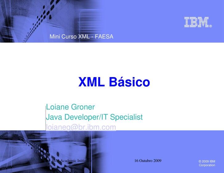 Mini Curso XML - FAESA                     XML Básico Loiane Groner Java Developer/IT Specialist loianeg@br.ibm.com     IB...
