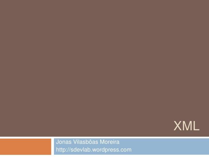 XML<br />Jonas Vilasbôas Moreira<br />http://sdevlab.wordpress.com<br />