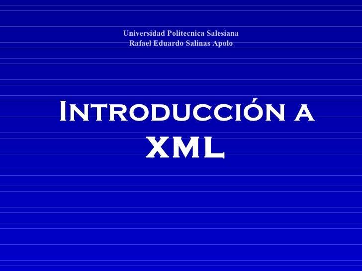 Introducción   a XML Universidad Politecnica Salesiana Rafael Eduardo Salinas Apolo