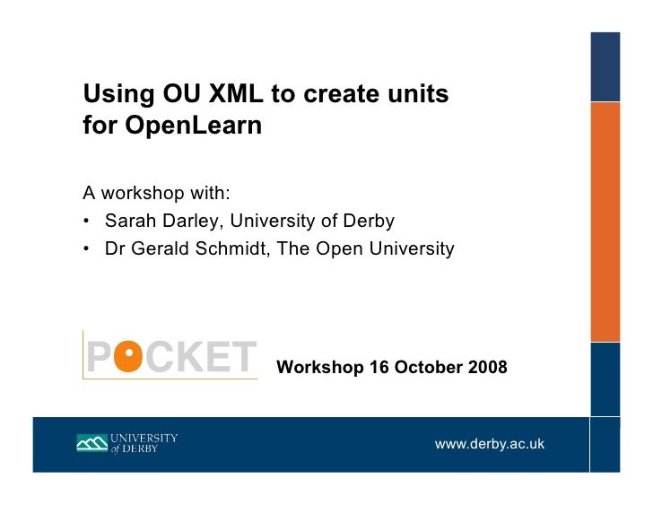 Using OU XML to create units for OpenLearn  A workshop with: •  Sarah Darley, University of Derby •  Dr Gerald Schmidt, Th...