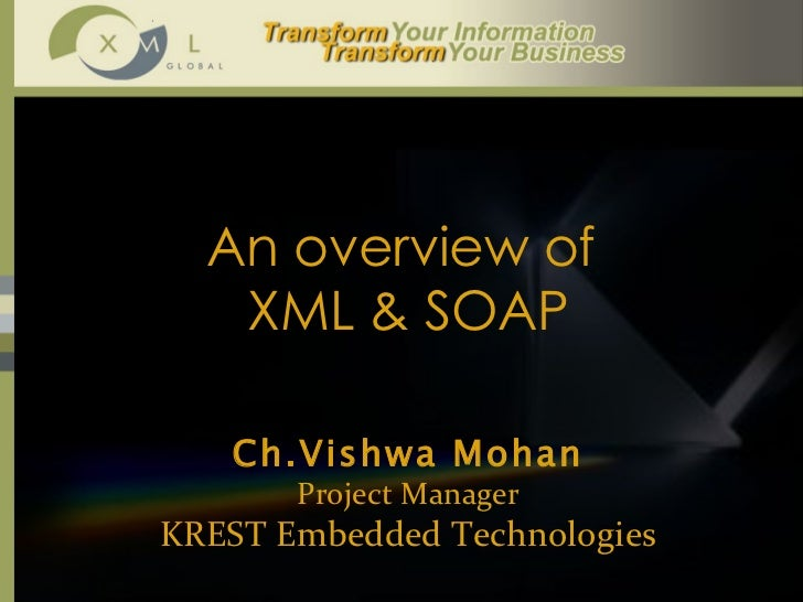 An overview of  XML & SOAP Ch.Vishwa Mohan Project Manager KREST Embedded Technologies