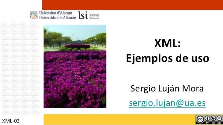 XML:         Ejemplos de uso         Sergio Luján Mora         sergio.lujan@ua.esXML-02