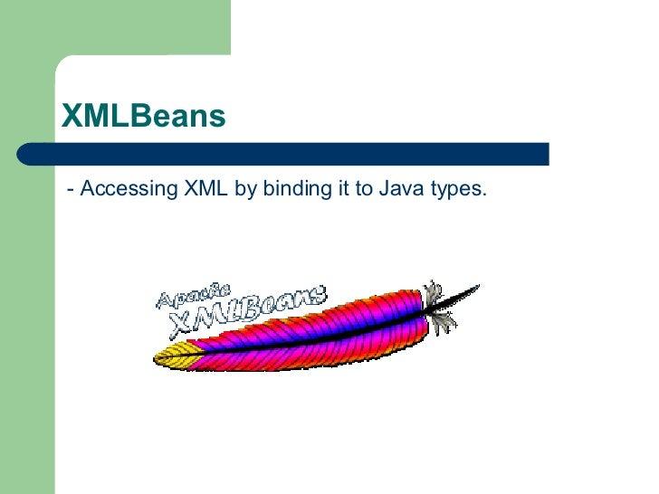 XMLBeans  <ul><li>- Accessing XML by binding it to Java types. </li></ul>