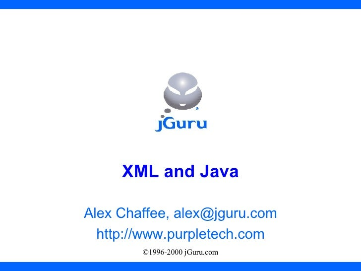 XML and Java Alex Chaffee, alex@jguru.com http://www.purpletech.com