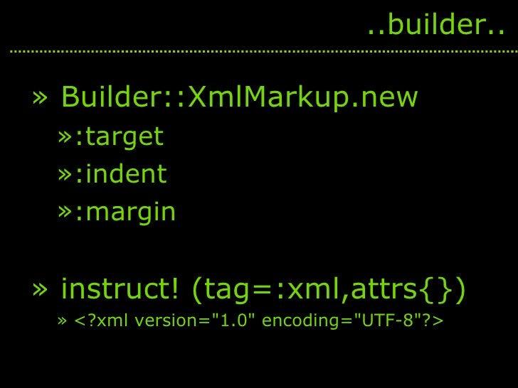 <ul><li>Builder::XmlMarkup.new </li></ul><ul><ul><li>:target </li></ul></ul><ul><ul><li>:indent </li></ul></ul><ul><ul><li...