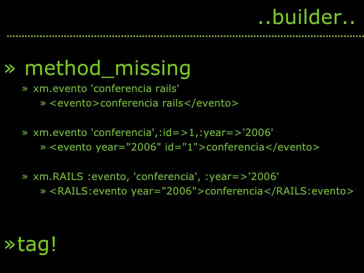 <ul><li>method_missing </li></ul><ul><ul><li>xm.evento 'conferencia rails'  </li></ul></ul><ul><ul><ul><li><evento>confere...