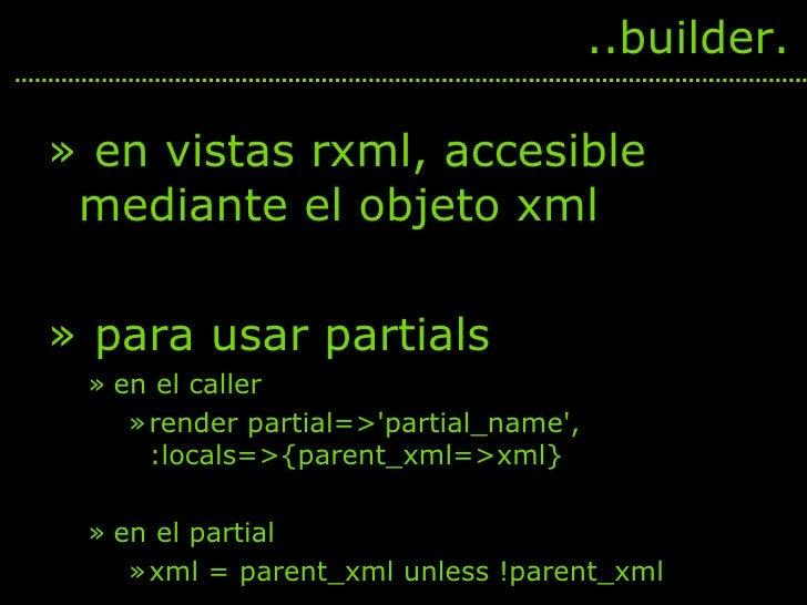 <ul><li>en vistas rxml, accesible mediante el objeto xml </li></ul><ul><li>para usar partials </li></ul><ul><ul><li>en el ...
