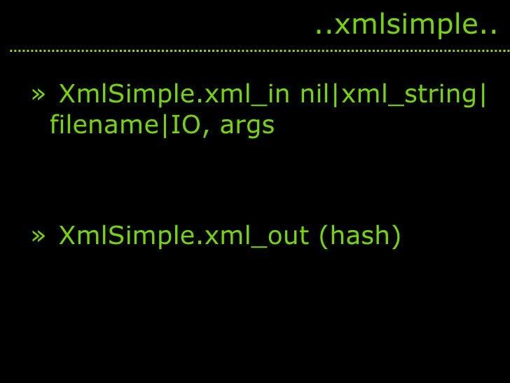 <ul><li>XmlSimple.xml_in nil xml_string filename IO, args </li></ul><ul><li>XmlSimple.xml_out (hash) </li></ul>..xmlsimple..