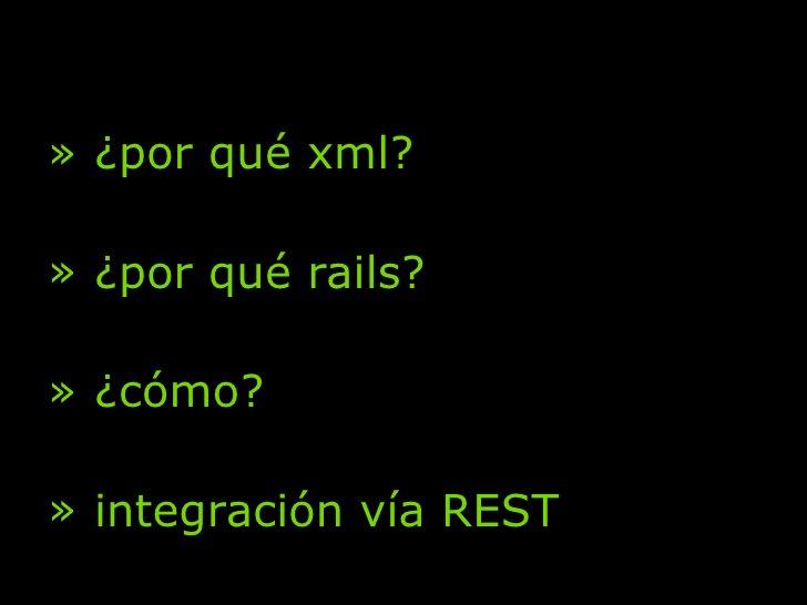<ul><li>¿por qué xml? </li></ul><ul><li>¿por qué rails? </li></ul><ul><li>¿cómo? </li></ul><ul><li>integración vía REST </...