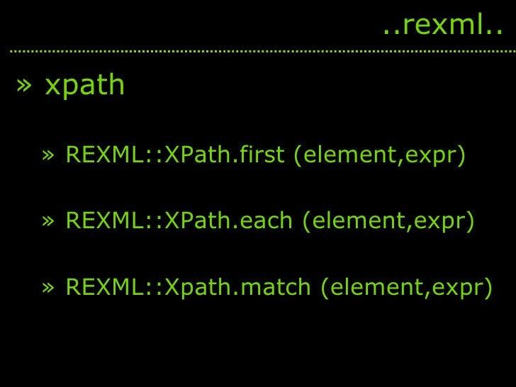<ul><li>xpath </li></ul><ul><ul><li>REXML::XPath.first (element,expr) </li></ul></ul><ul><ul><li>REXML::XPath.each (elemen...