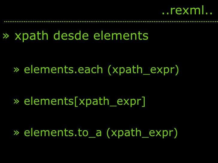 <ul><li>xpath desde elements </li></ul><ul><ul><li>elements.each (xpath_expr) </li></ul></ul><ul><ul><li>elements[xpath_ex...