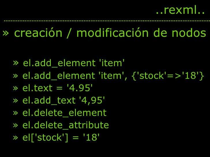 <ul><li>creación / modificación de nodos </li></ul><ul><ul><li>el.add_element 'item' </li></ul></ul><ul><ul><li>el.add_ele...