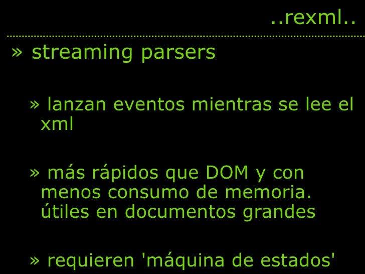 <ul><li>streaming parsers </li></ul><ul><ul><li>lanzan eventos mientras se lee el xml </li></ul></ul><ul><ul><li>más rápid...