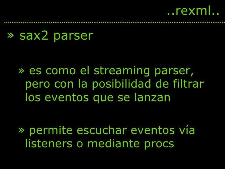 <ul><li>sax2 parser </li></ul><ul><ul><li>es como el streaming parser, pero con la posibilidad de filtrar los eventos que ...