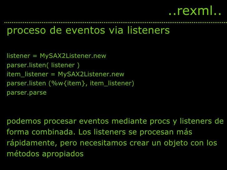 <ul><li>proceso de eventos via listeners </li></ul><ul><li>listener = MySAX2Listener.new </li></ul><ul><li>parser.listen( ...