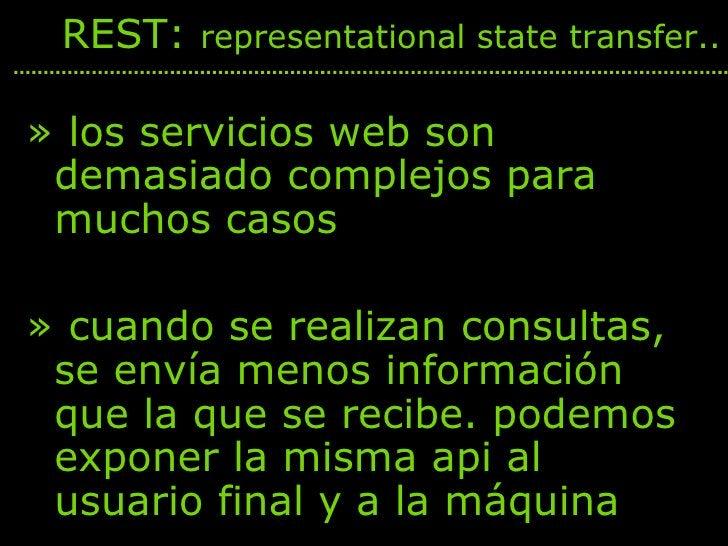 <ul><li>los servicios web son demasiado complejos para muchos casos </li></ul><ul><li>cuando se realizan consultas, se env...