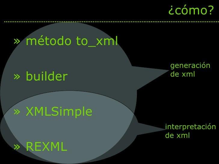 <ul><li>método to_xml </li></ul><ul><li>builder </li></ul><ul><li>XMLSimple </li></ul><ul><li>REXML </li></ul>¿cómo? gener...