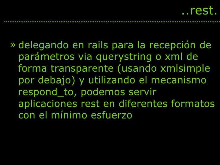 <ul><li>delegando en rails para la recepción de parámetros via querystring o xml de forma transparente (usando xmlsimple p...
