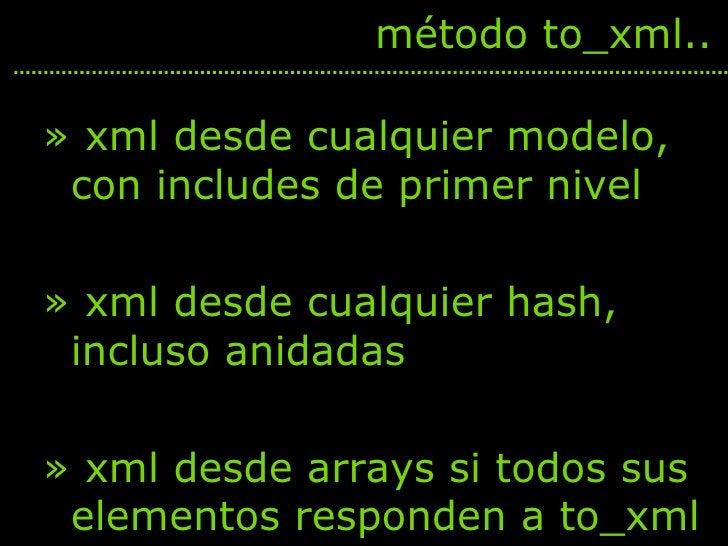 <ul><li>xml desde cualquier modelo, con includes de primer nivel </li></ul><ul><li>xml desde cualquier hash, incluso anida...
