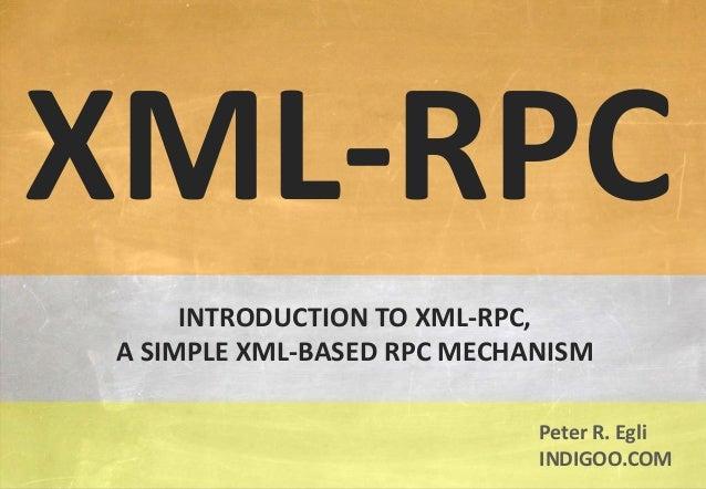 © Peter R. Egli 2015 1/11 Rev. 1.60 XML-RPC indigoo.com INTRODUCTION TO XML-RPC, A SIMPLE XML-BASED RPC MECHANISM XML-RPC ...