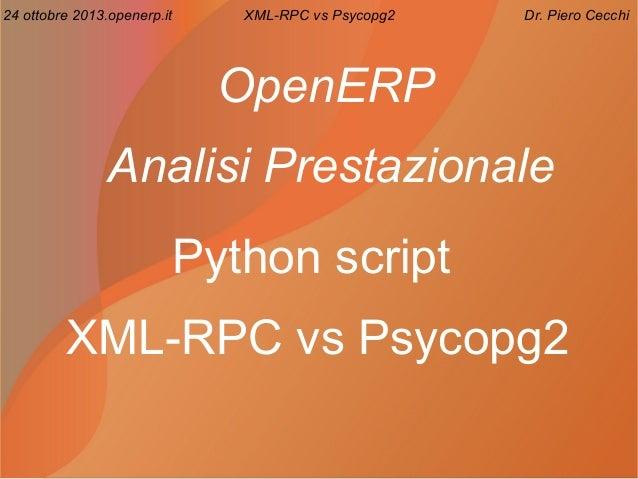 24 ottobre 2013.openerp.it  XML-RPC vs Psycopg2  Dr. Piero Cecchi  OpenERP Analisi Prestazionale Python script XML-RPC vs ...