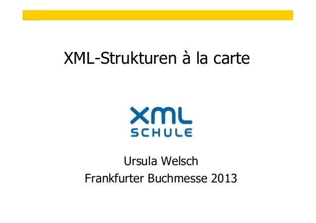 1  XML-Strukturen à la carte  Ursula Welsch Frankfurter Buchmesse 2013 © XML-Schule Ursula Welsch, Taching am See