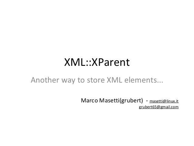 XML::XParentAnother way to store XML elements...             Marco Masetti(grubert) - masetti@linux.it                    ...