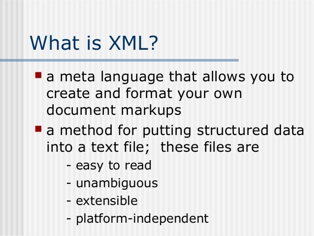 What is XML?  a meta language that allows you to create and format your own document markups  a method for putting struc...