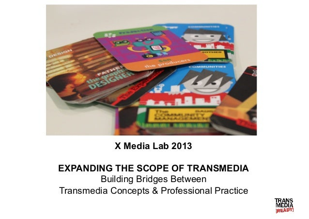 X Media Lab 2013 EXPANDING THE SCOPE OF TRANSMEDIA Building Bridges Between Transmedia Concepts & Professional Practice