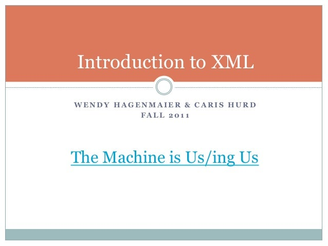 Introduction to XMLWENDY HAGENMAIER & CARIS HURD          FALL 2011The Machine is Us/ing Us