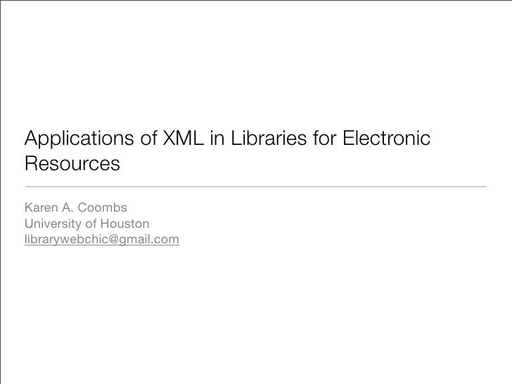 Applications of XML in Libraries for Electronic Resources Karen A. Coombs University of Houston librarywebchic@gmail.com