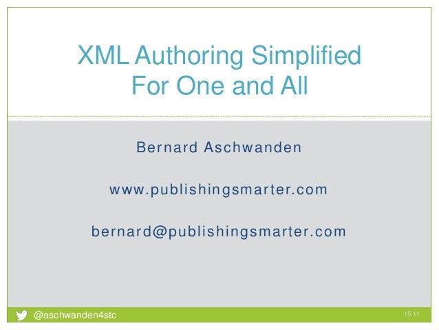 Bernard Aschwanden www.publishingsmarter.com bernard@publishingsmarter.com XML Authoring Simplified For One and All 15:11 ...