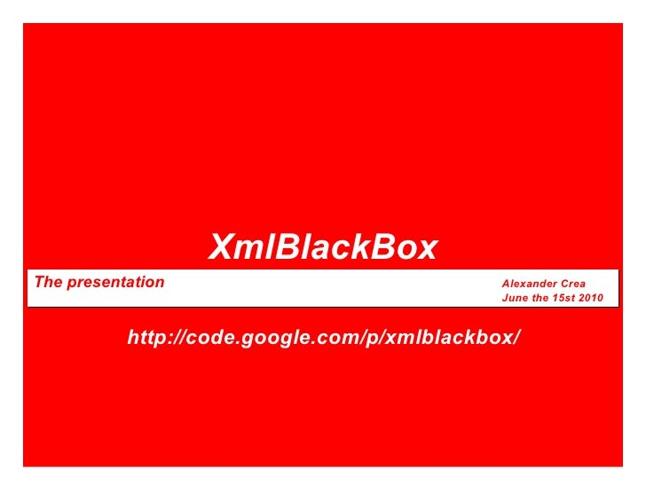 XmlBlackBox The presentation Alexander Crea June the 15st 2010 http://code.google.com/p/xmlblackbox/