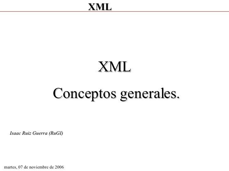 martes, 07 de noviembre de 2006 XML  Conceptos generales. Isaac Ruiz Guerra (RuGI)