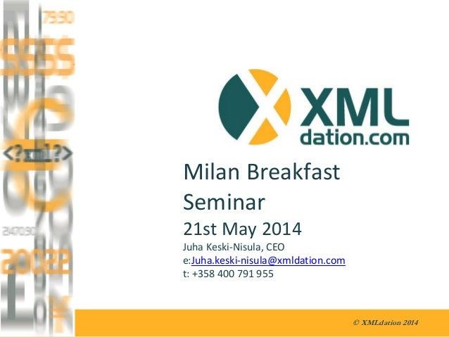 © XMLdation 2014 Milan Breakfast Seminar 21st May 2014 Juha Keski-Nisula, CEO e:Juha.keski-nisula@xmldation.com t: +358 40...