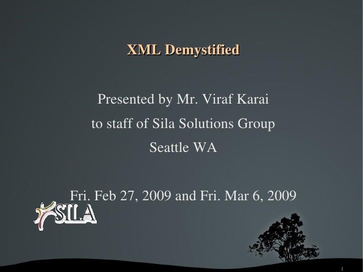 XMLDemystified           PresentedbyMr.VirafKarai        tostaffofSilaSolutionsGroup                  SeattleWA...