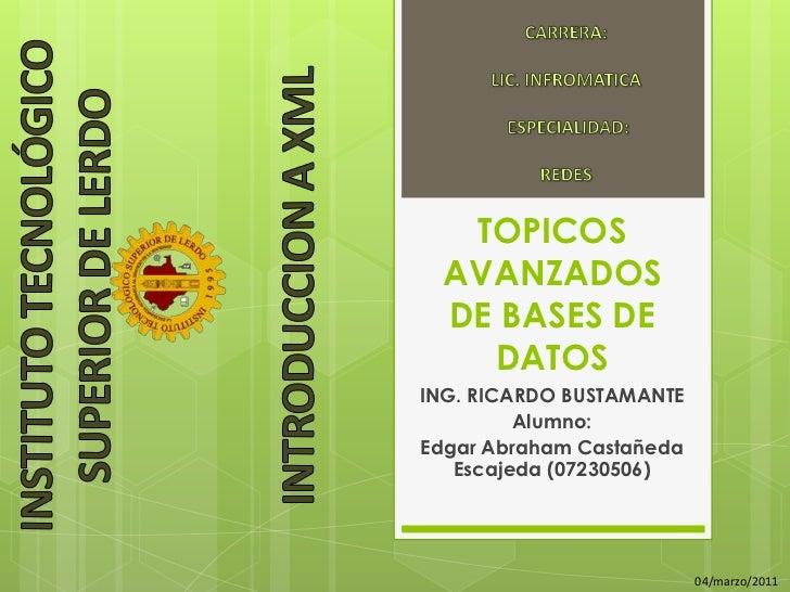 TOPICOS AVANZADOS DE BASES DE DATOS<br />ING. RICARDO BUSTAMANTE<br />Alumno:<br />Edgar Abraham Castañeda Escajeda (07230...