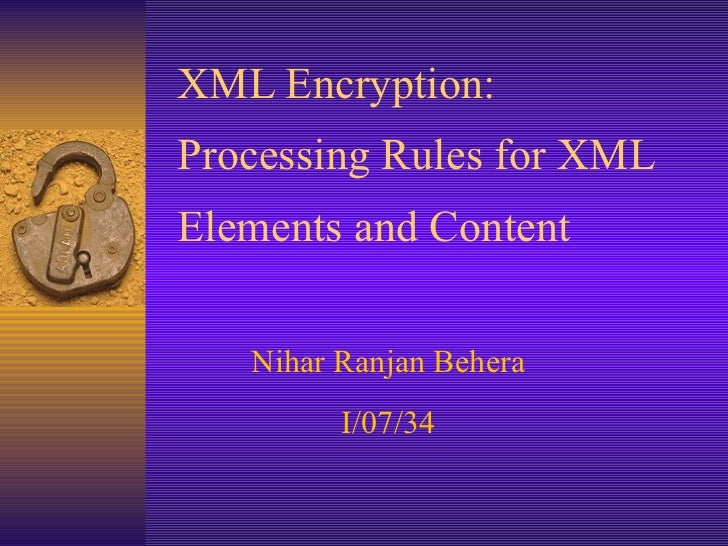 XML Encryption:  Processing Rules for XML Elements and Content Nihar Ranjan Behera I/07/34