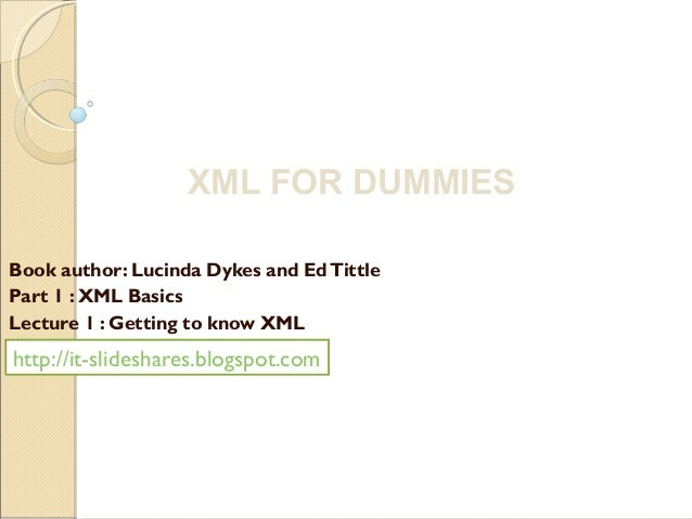 XML FOR DUMMIESBook author: Lucinda Dykes and Ed TittlePart 1 : XML BasicsLecture 1 : Getting to know XMLhttp://it-slidesh...