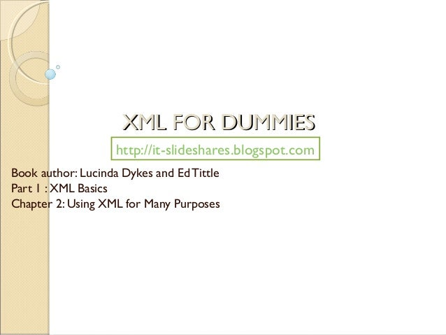 XML FOR DUMMIES                    http://it-slideshares.blogspot.comBook author: Lucinda Dykes and Ed TittlePart 1 : XML ...