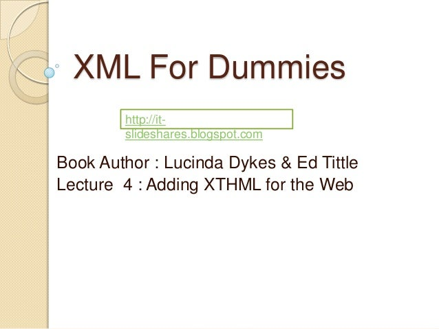 XML For Dummies        http://it-        slideshares.blogspot.comBook Author : Lucinda Dykes & Ed TittleLecture 4 : Adding...