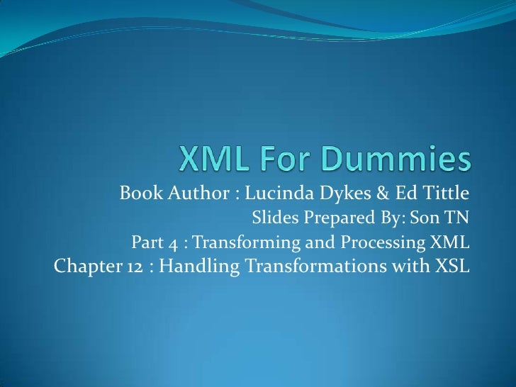 XML For Dummies<br />Book Author : Lucinda Dykes & Ed Tittle<br />Slides Prepared By: Son TN<br />Part 4 : Transforming an...