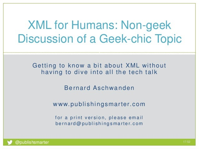 Getting to know a bit about XML without having to dive into all the tech talk Bernard Aschwanden www.publishingsmarter.com...